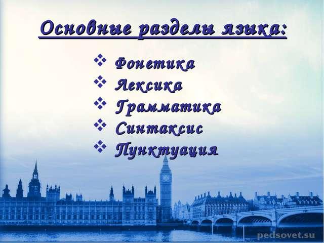 Фонетика Лексика Грамматика Синтаксис Пунктуация Основные разделы языка:
