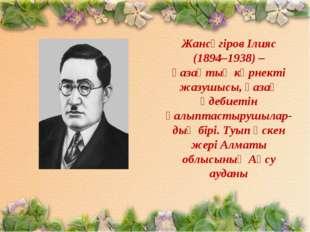 Жансүгіров Ілияс (1894–1938) – қазақтың көрнекті жазушысы, қазақ әдебиетін қа