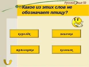 Русский язык 50 Какое из этих слов не обозначает птицу? трясогузка колонок ко