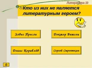 Литература 10 Кто из них не является литературным героем? Денис Кораблёв Серг