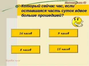 Математика 40 Который сейчас час, если оставшаяся часть суток вдвое больше пр