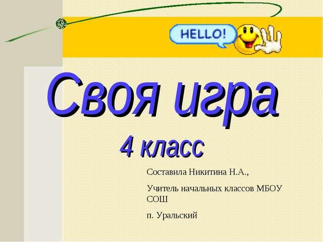 Своя игра 4 класс Составила Никитина Н.А., Учитель начальных классов МБОУ СОШ...