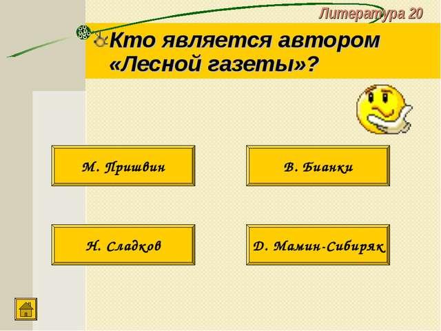 Литература 20 Кто является автором «Лесной газеты»? Н. Сладков Д. Мамин-Сибир...
