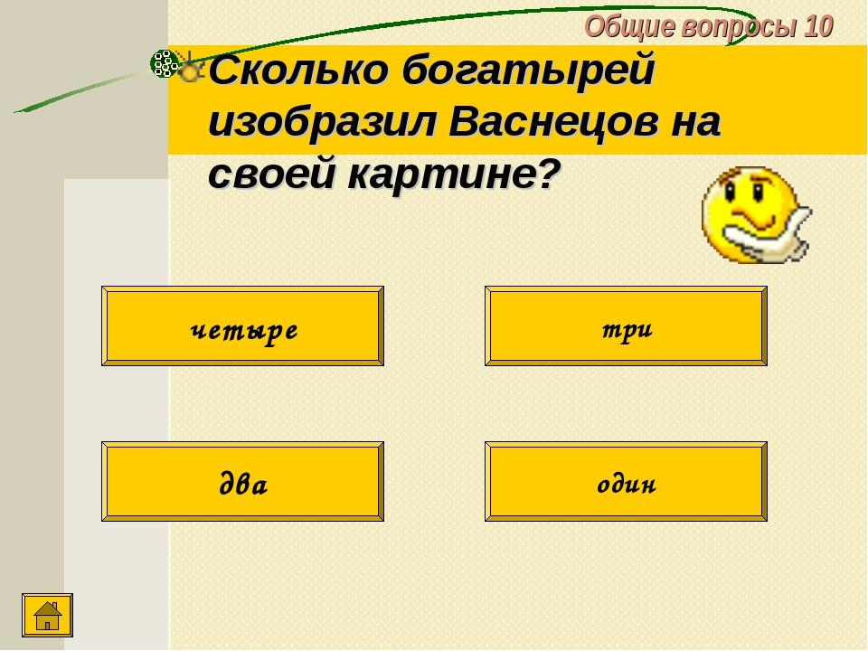 Общие вопросы 10 Сколько богатырей изобразил Васнецов на своей картине? два о...