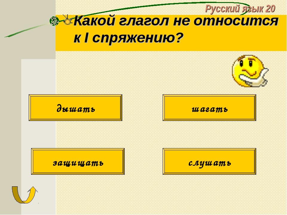 Русский язык 20 Какой глагол не относится к I спряжению? защищать дышать шага...