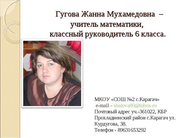 Гугова Жанна Мухамедовна – учитель математики, классный руководитель 6 класс...