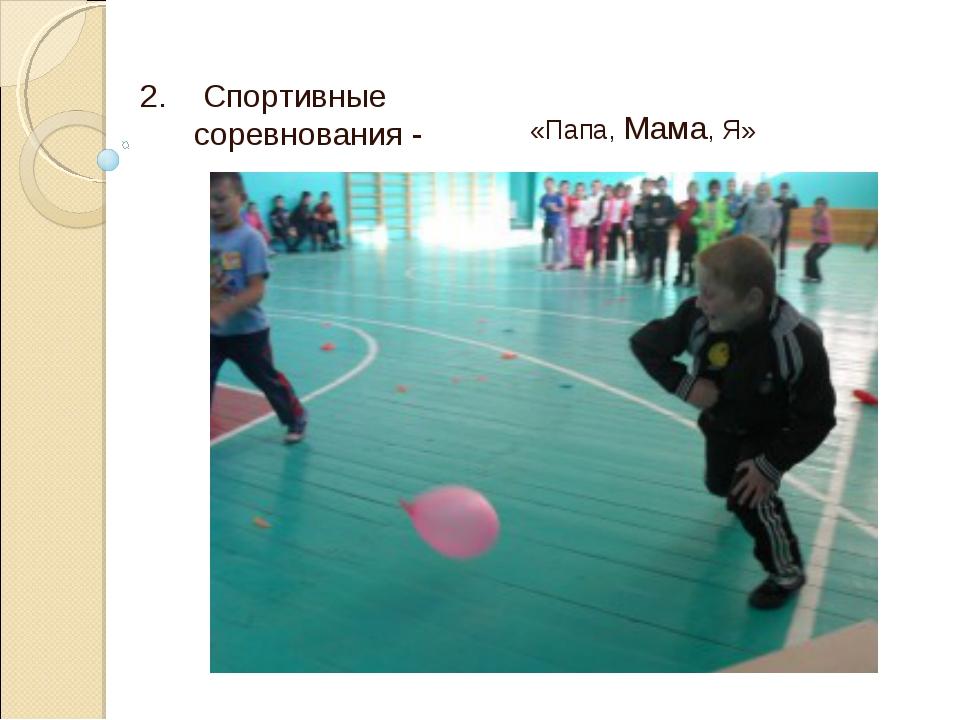 2.  Спортивные соревнования - «Папа, Мама, Я»
