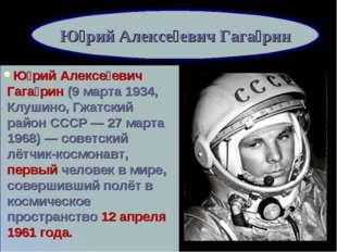 Ю́рий Алексе́евич Гага́рин (9марта 1934, Клушино, Гжатский район СССР— 27 м