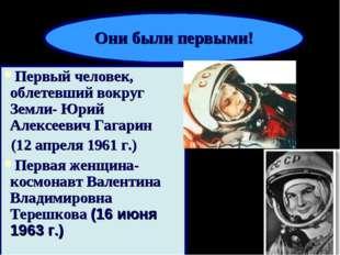 Первый человек, облетевший вокруг Земли- Юрий Алексеевич Гагарин (12 апреля 1
