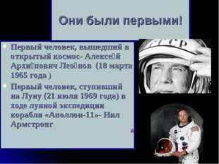 Первый человек, вышедший в открытый космос- Алексе́й Архи́пович Лео́нов (18 м