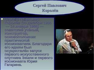 Серге́й Па́влович Королёв (30 декабря 1906 — 14 января 1966)— советский учё