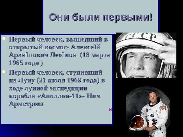 Первый человек, вышедший в открытый космос- Алексе́й Архи́пович Лео́нов (18 м...