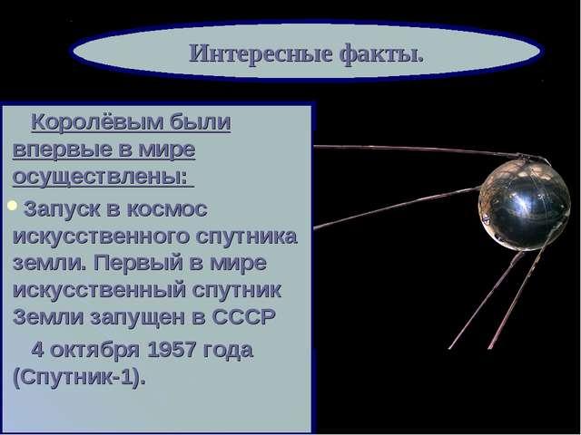 Королёвым были впервые в мире осуществлены: Запуск в космос искусственного с...