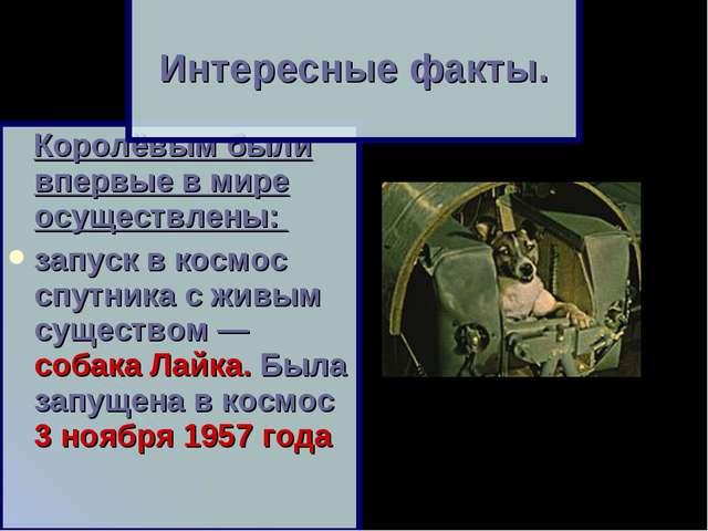 Королёвым были впервые в мире осуществлены: запуск в космос спутника с живым...