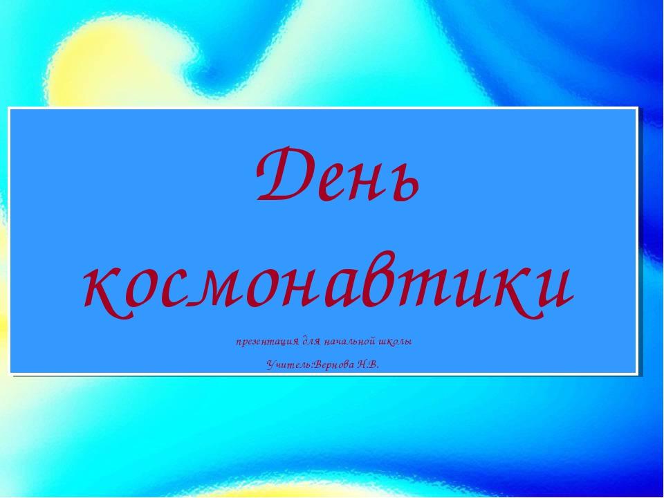 День космонавтики презентация для начальной школы Учитель:Вернова Н.В.