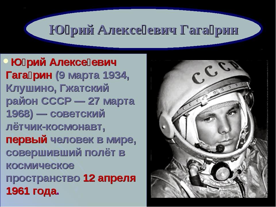 Ю́рий Алексе́евич Гага́рин (9марта 1934, Клушино, Гжатский район СССР— 27 м...