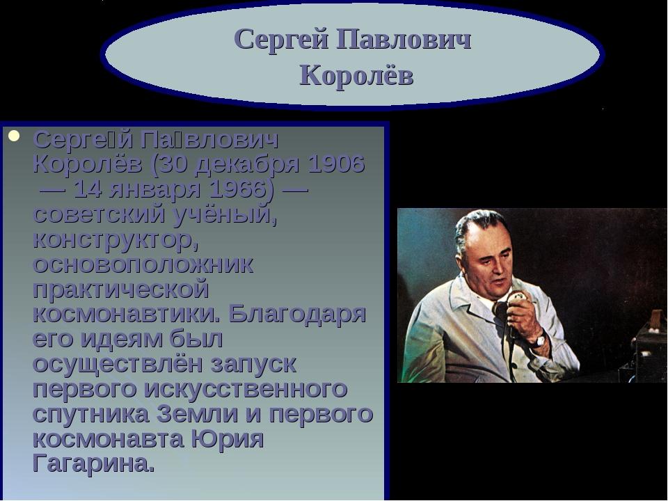 Серге́й Па́влович Королёв (30 декабря 1906 — 14 января 1966)— советский учё...