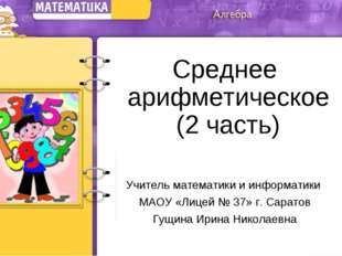 Среднее арифметическое (2 часть) Учитель математики и информатики МАОУ «Лицей