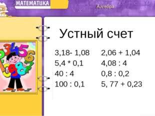 Устный счет 3,18- 1,08 2,06 + 1,04 5,4 * 0,14,08 : 4 40 : 40,8 : 0,2 10