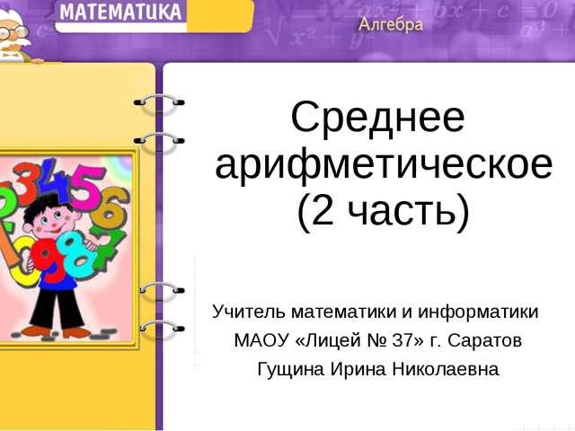 Среднее арифметическое (2 часть) Учитель математики и информатики МАОУ «Лицей...