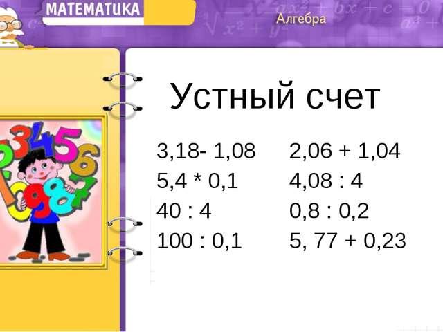 Устный счет 3,18- 1,08 2,06 + 1,04 5,4 * 0,14,08 : 4 40 : 40,8 : 0,2 10...
