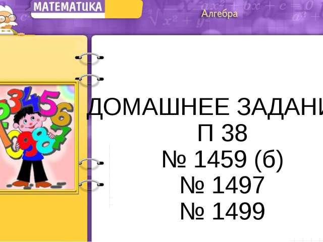 ДОМАШНЕЕ ЗАДАНИЕ П 38 № 1459 (б) № 1497 № 1499