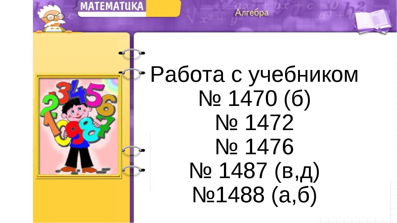 Работа с учебником № 1470 (б) № 1472 № 1476 № 1487 (в,д) №1488 (а,б)