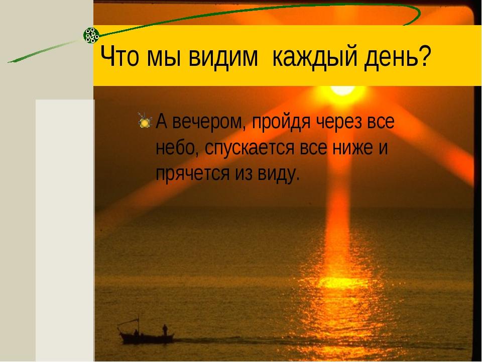 Что мы видим каждый день? А вечером, пройдя через все небо, спускается все ни...