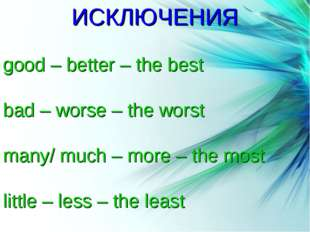 Степени сравнения прилагательных ИСКЛЮЧЕНИЯ good – better – the best bad – wo