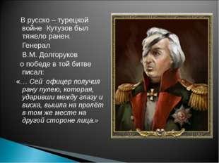 В русско – турецкой войне Кутузов был тяжело ранен. Генерал В.М. Долгоруков