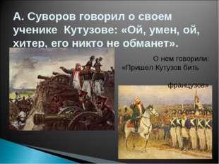 А. Суворов говорил о своем ученике Кутузове: «Ой, умен, ой, хитер, его никто