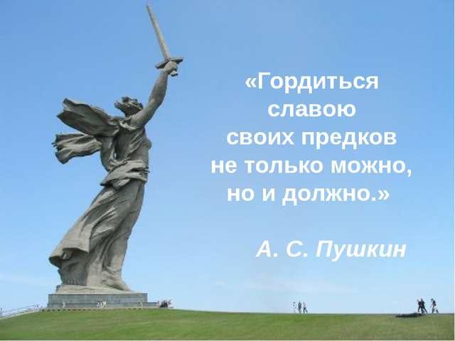 «Гордиться славою своих предков не только можно, но и должно.» А. С. Пушкин