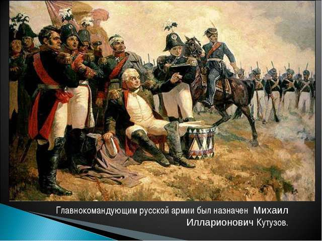 Главнокомандующим русской армии был назначен Михаил Илларионович Кутузов.