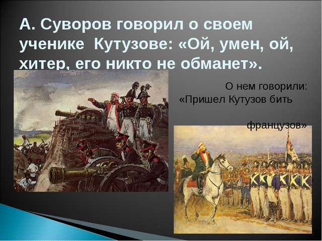 А. Суворов говорил о своем ученике Кутузове: «Ой, умен, ой, хитер, его никто...