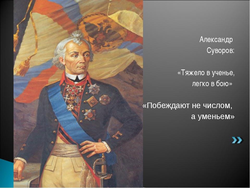 Александр Суворов: «Тяжело в ученье, легко в бою» «Побеждают не числом, а уме...