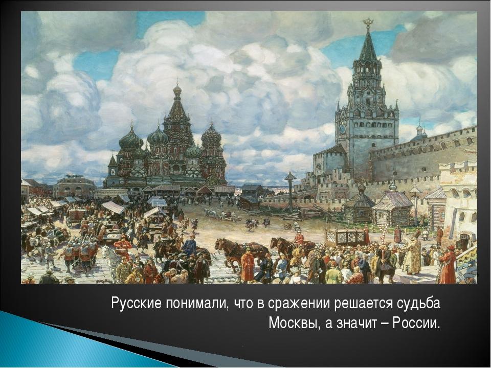 Русские понимали, что в сражении решается судьба Москвы, а значит – России.