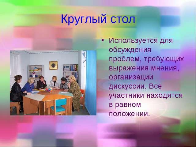 Круглый стол Используется для обсуждения проблем, требующих выражения мнения,...