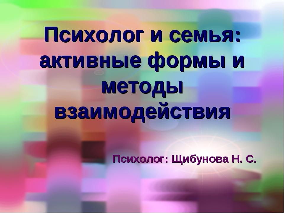 Психолог и семья: активные формы и методы взаимодействия Психолог: Щибунова Н...