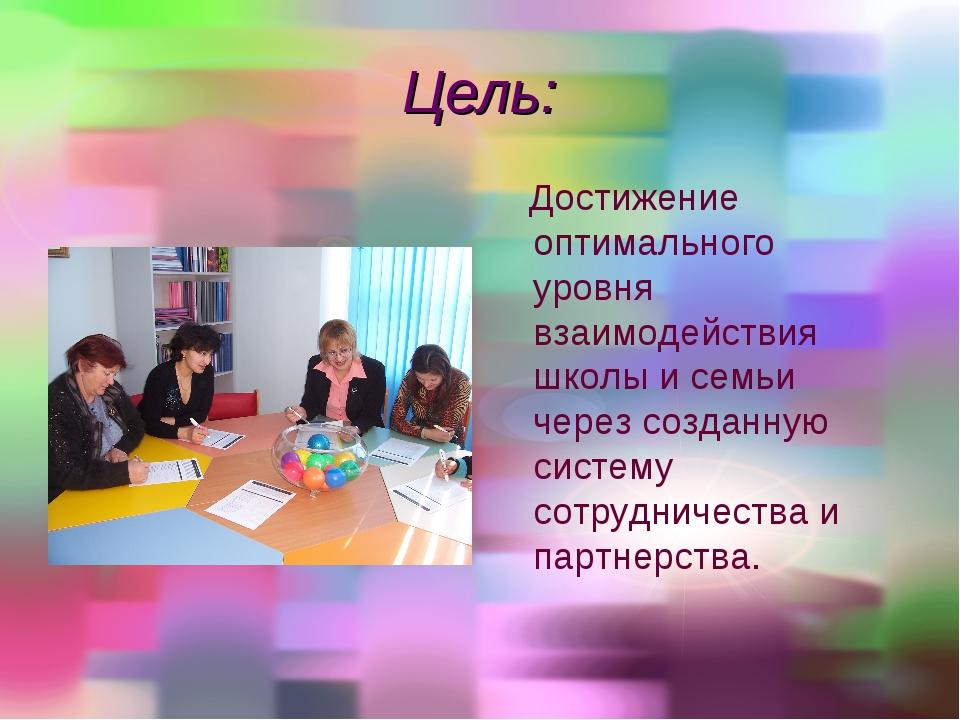 Цель: Достижение оптимального уровня взаимодействия школы и семьи через созда...
