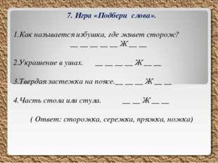 7. Игра «Подбери слова». Как называется избушка, где живет сторож? __ __ __ _