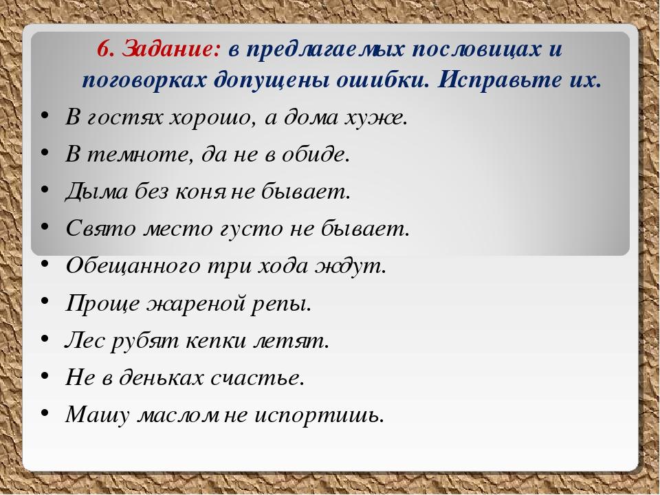 6. Задание: в предлагаемых пословицах и поговорках допущены ошибки. Исправьте...
