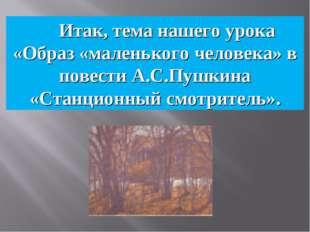 Итак, тема нашего урока «Образ «маленького человека» в повести А.С.Пушкина «