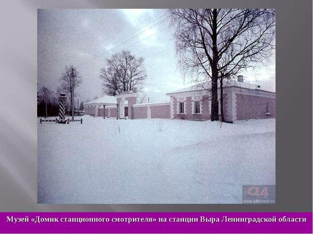 Музей «Домик станционного смотрителя» на станции Выра Ленинградской области
