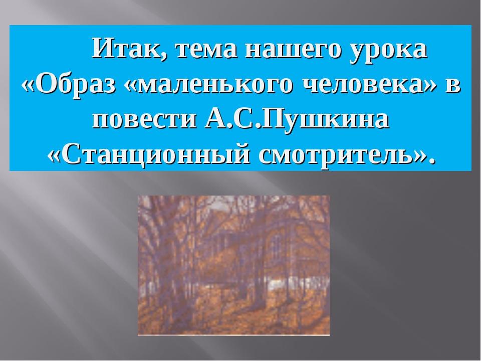 Итак, тема нашего урока «Образ «маленького человека» в повести А.С.Пушкина «...