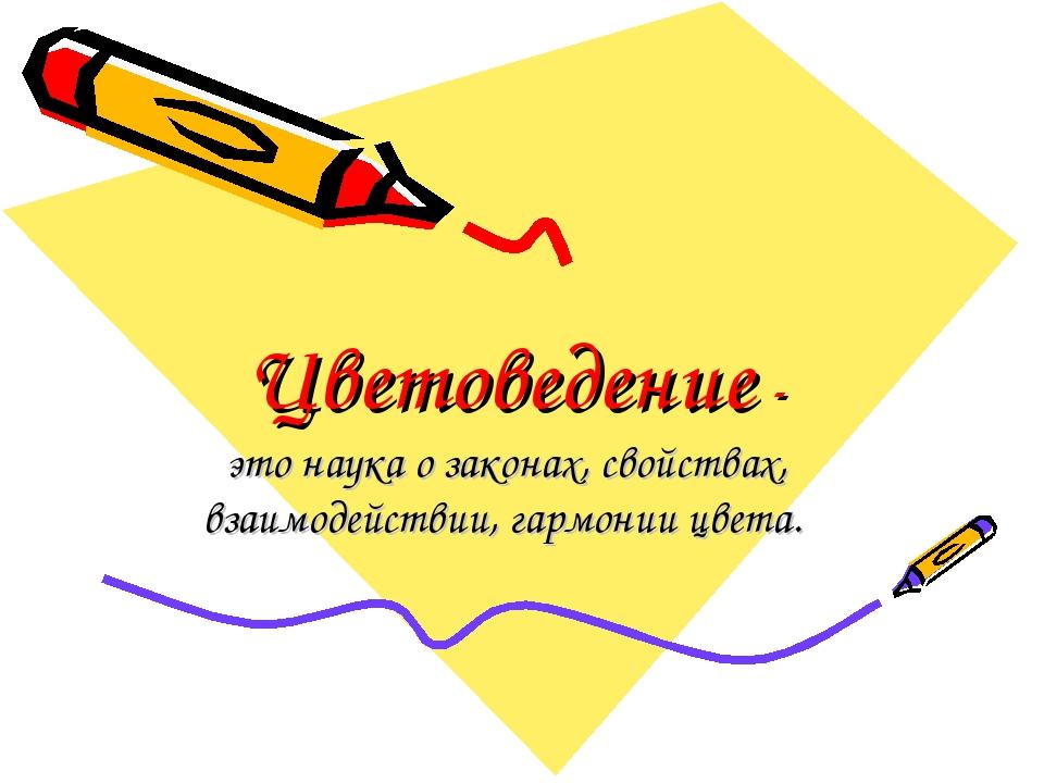 Цветоведение - это наука о законах, свойствах, взаимодействии, гармонии цвета.