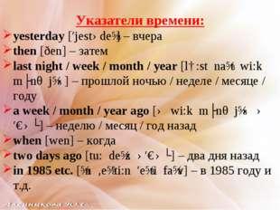 Указатели времени: yesterday [′jestədeɪ] – вчера then [ðen] – затем last nigh