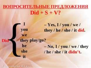ВОПРОСИТЕЛЬНЫЕ ПРЕДЛОЖЕНИЯ Did + S + V? I you we they he she it Did { play/go