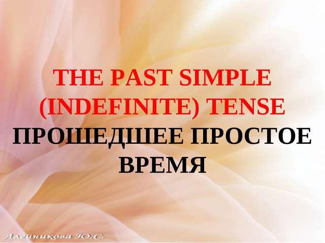 THE PAST SIMPLE (INDEFINITE) TENSE ПРОШЕДШЕЕ ПРОСТОЕ ВРЕМЯ
