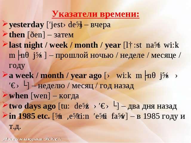Указатели времени: yesterday [′jestədeɪ] – вчера then [ðen] – затем last nigh...