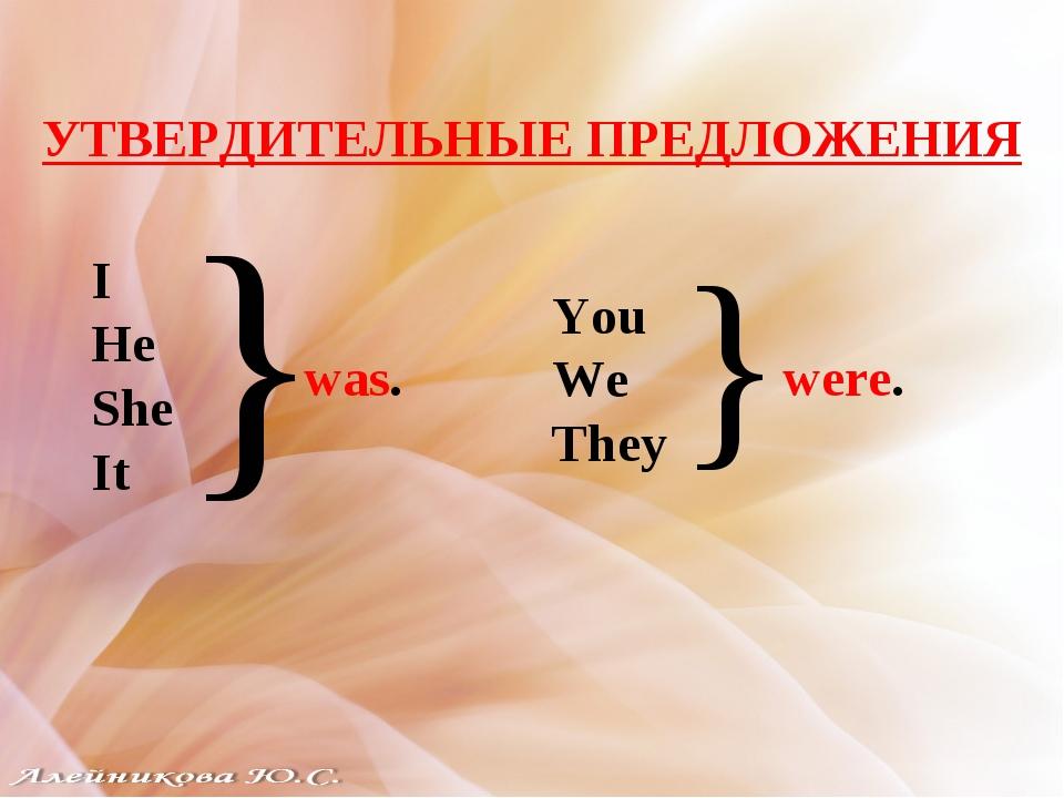УТВЕРДИТЕЛЬНЫЕ ПРЕДЛОЖЕНИЯ I He She It } was. You We They } were.